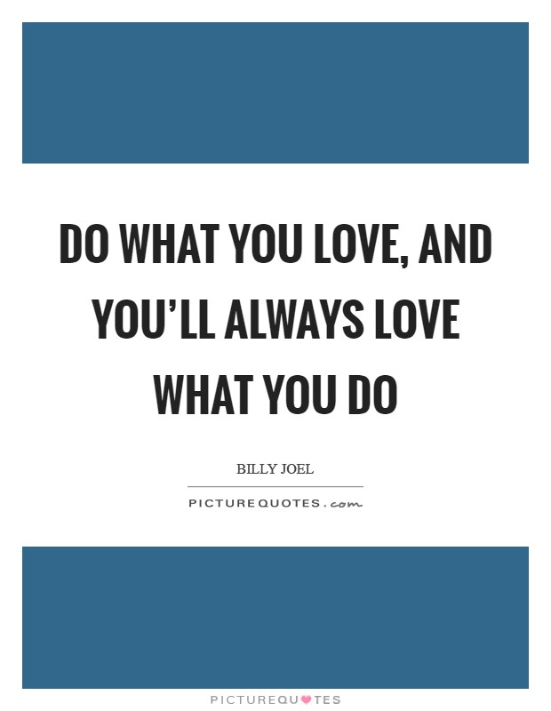 Do what you love, and you'll always love what you do Picture Quote #1