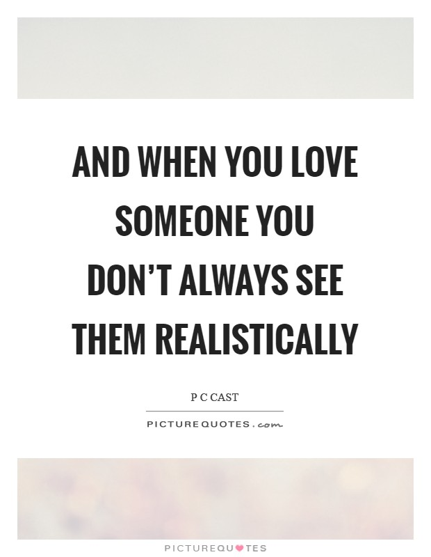 And when you love someone you don't always see them realistically Picture Quote #1