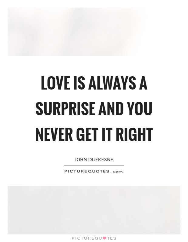 Love is always a surprise and you never get it right Picture Quote #1