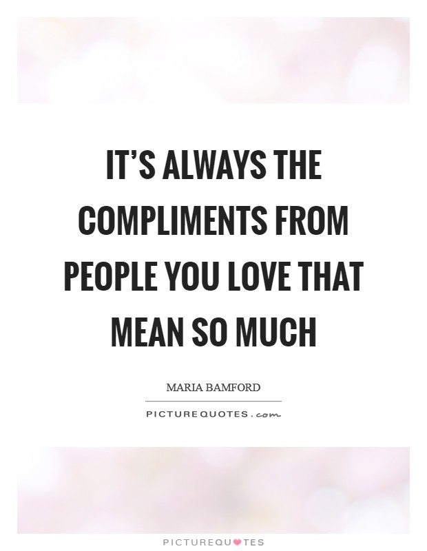 It's always the compliments from people you love that mean so much Picture Quote #1
