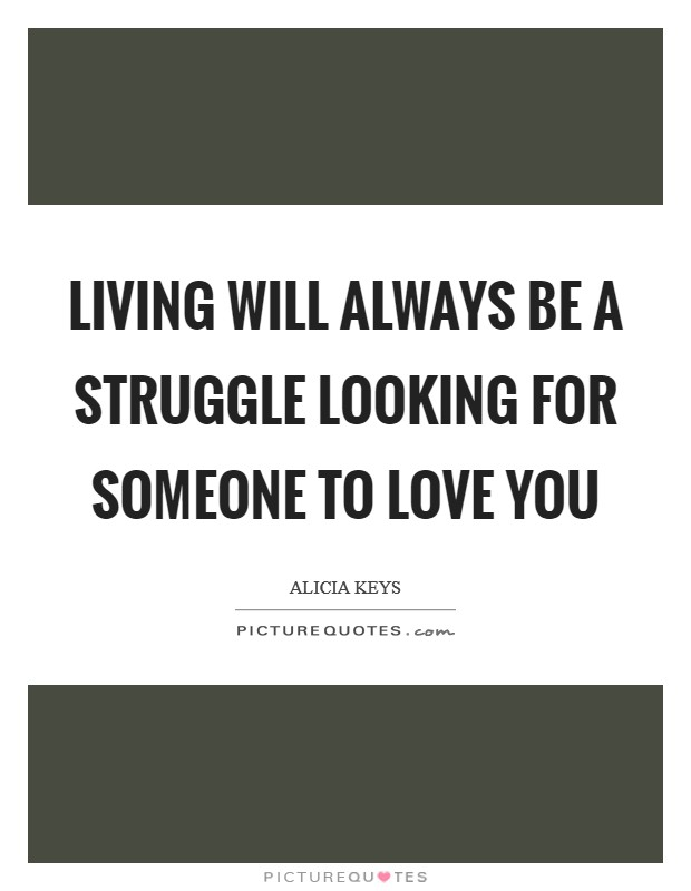 Living will always be a struggle looking for someone to love you Picture Quote #1