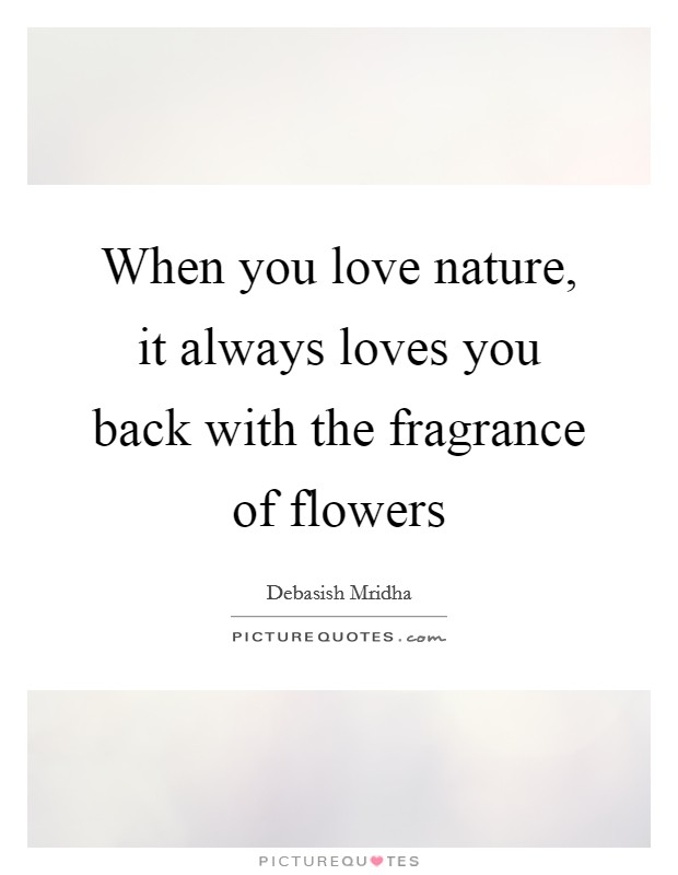 When you love nature, it always loves you back with the fragrance of flowers Picture Quote #1