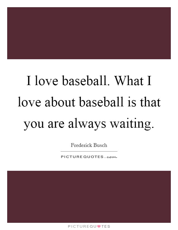 I love baseball. What I love about baseball is that you are always waiting Picture Quote #1