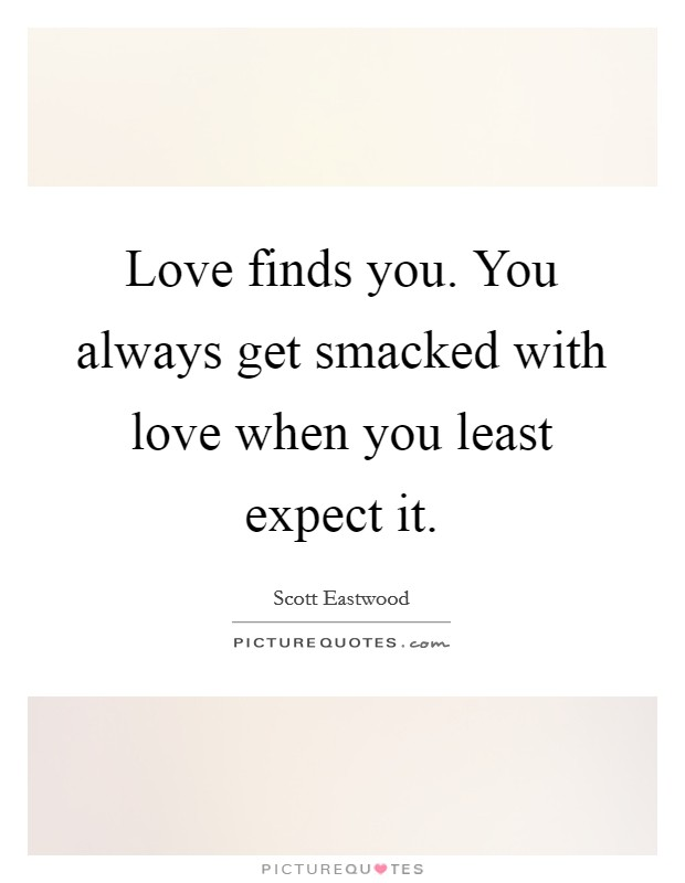 Love Finds You. You Always Get Smacked With Love When You