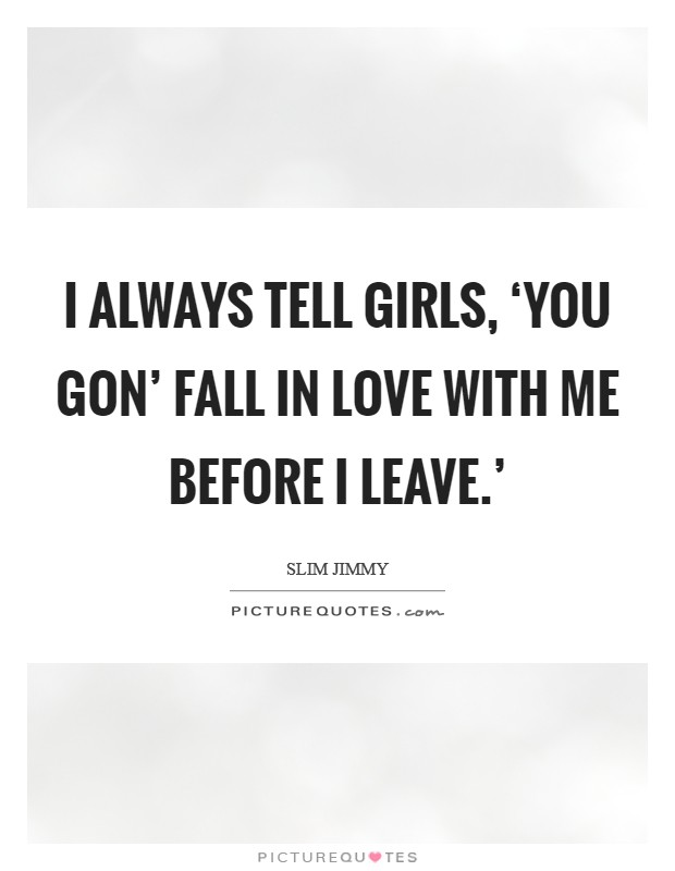 I always tell girls, 'You gon' fall in love with me before I leave.' Picture Quote #1