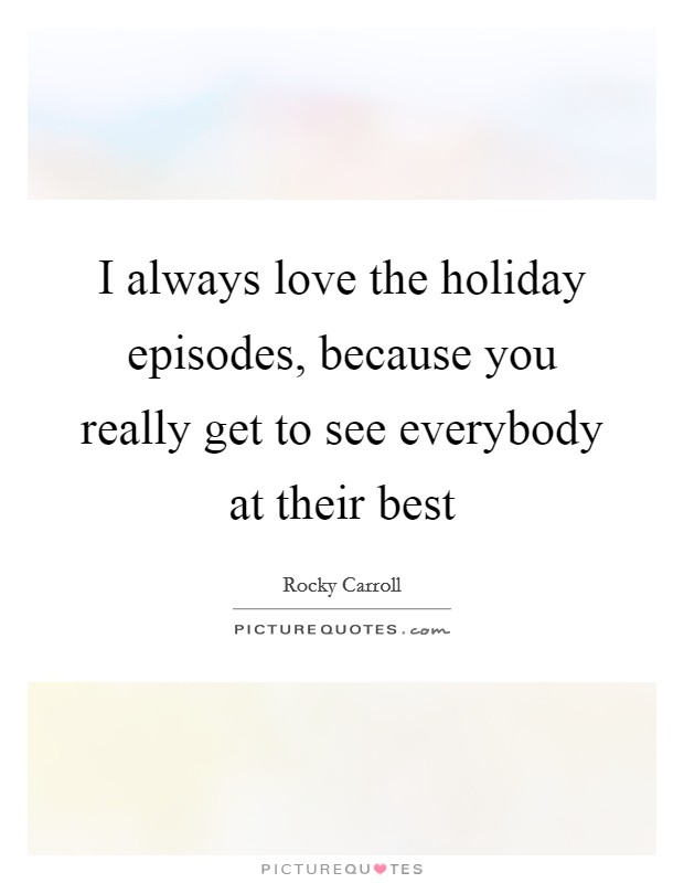I always love the holiday episodes, because you really get to see everybody at their best Picture Quote #1