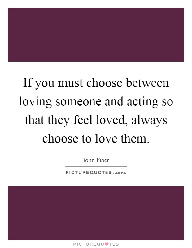 If you must choose between loving someone and acting so that they feel loved, always choose to love them Picture Quote #1