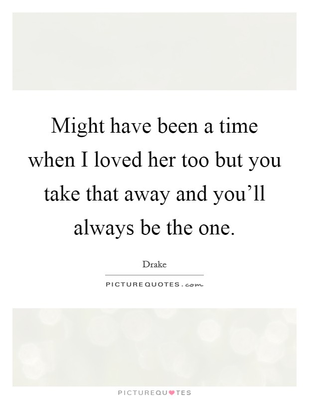 Might have been a time when I loved her too but you take that away and you'll always be the one Picture Quote #1