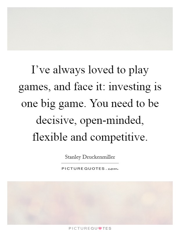 I've always loved to play games, and face it: investing is one big game. You need to be decisive, open-minded, flexible and competitive Picture Quote #1