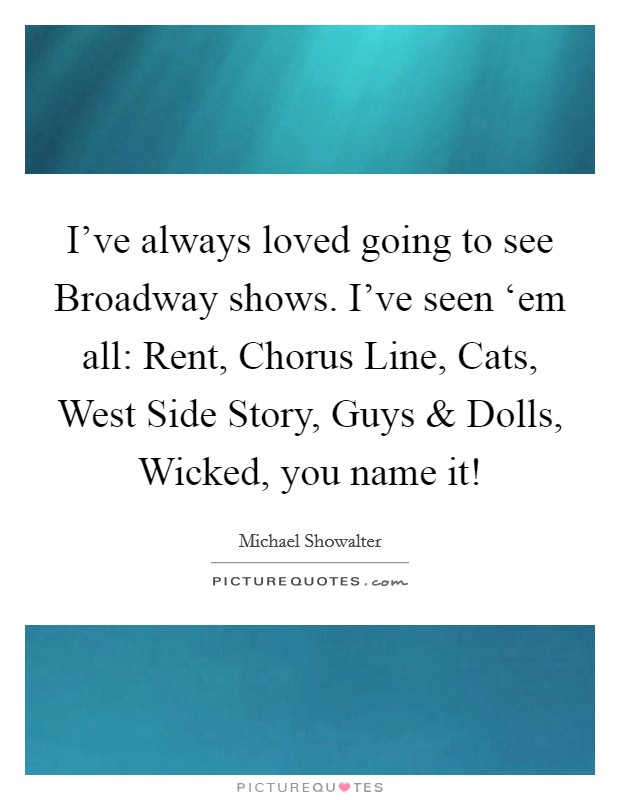 I've always loved going to see Broadway shows. I've seen 'em all: Rent, Chorus Line, Cats, West Side Story, Guys and Dolls, Wicked, you name it! Picture Quote #1