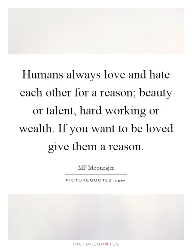 Humans always love and hate each other for a reason; beauty or talent, hard working or wealth. If you want to be loved give them a reason Picture Quote #1