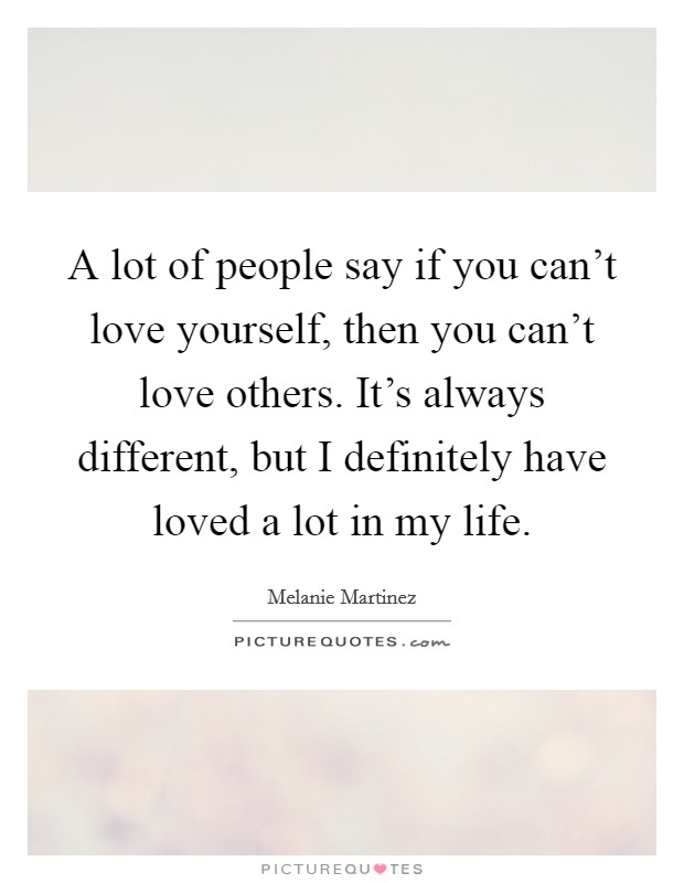 A lot of people say if you can't love yourself, then you can't love others. It's always different, but I definitely have loved a lot in my life Picture Quote #1