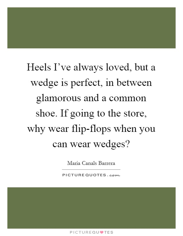 Heels I've always loved, but a wedge is perfect, in between glamorous and a common shoe. If going to the store, why wear flip-flops when you can wear wedges? Picture Quote #1
