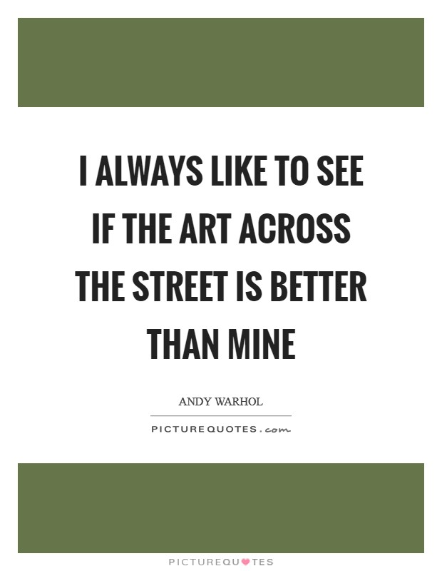 I always like to see if the art across the street is better than mine Picture Quote #1