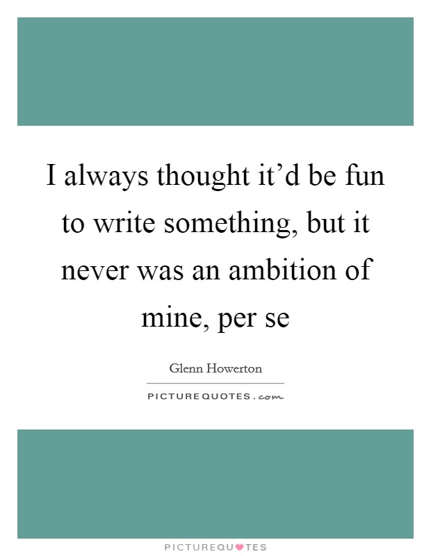I always thought it'd be fun to write something, but it never was an ambition of mine, per se Picture Quote #1