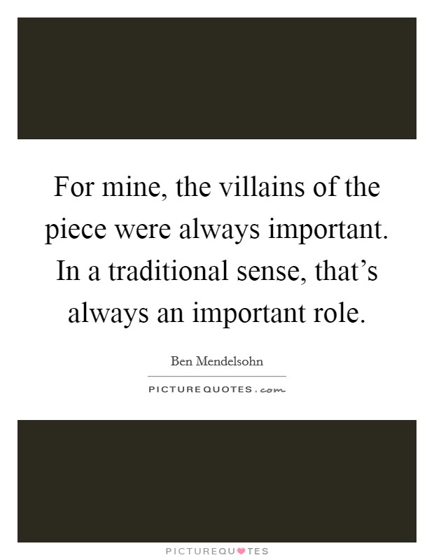 For mine, the villains of the piece were always important. In a traditional sense, that's always an important role Picture Quote #1