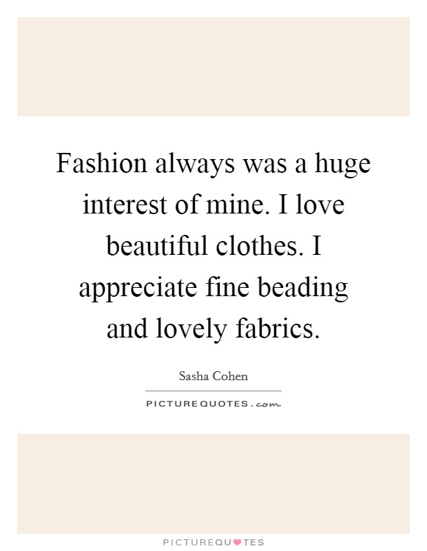 Fashion always was a huge interest of mine. I love beautiful clothes. I appreciate fine beading and lovely fabrics Picture Quote #1