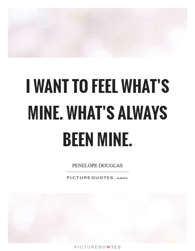 I want to feel what's mine. What's always been mine Picture Quote #1