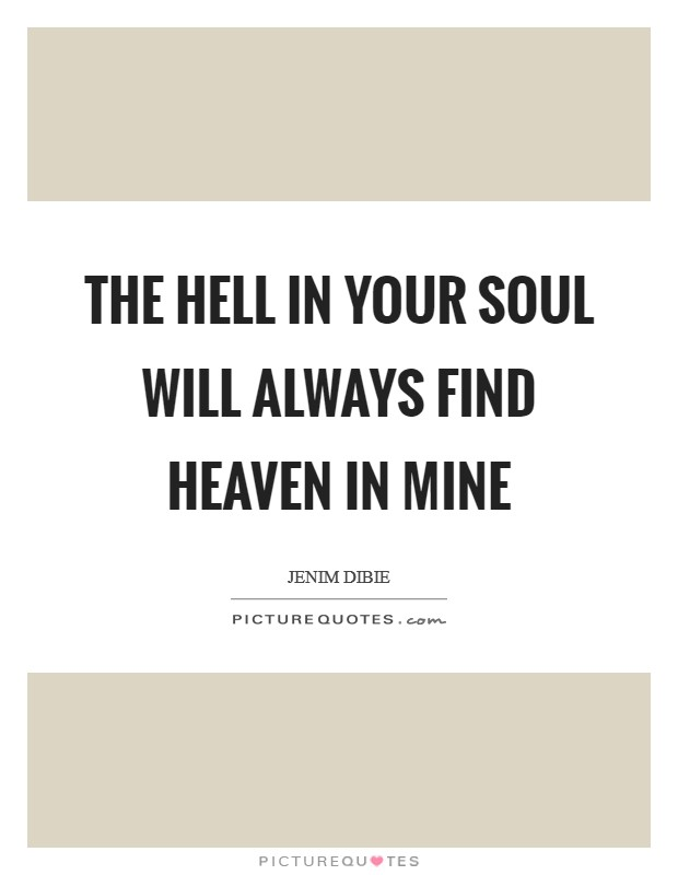 The hell in your soul will always find heaven in mine Picture Quote #1