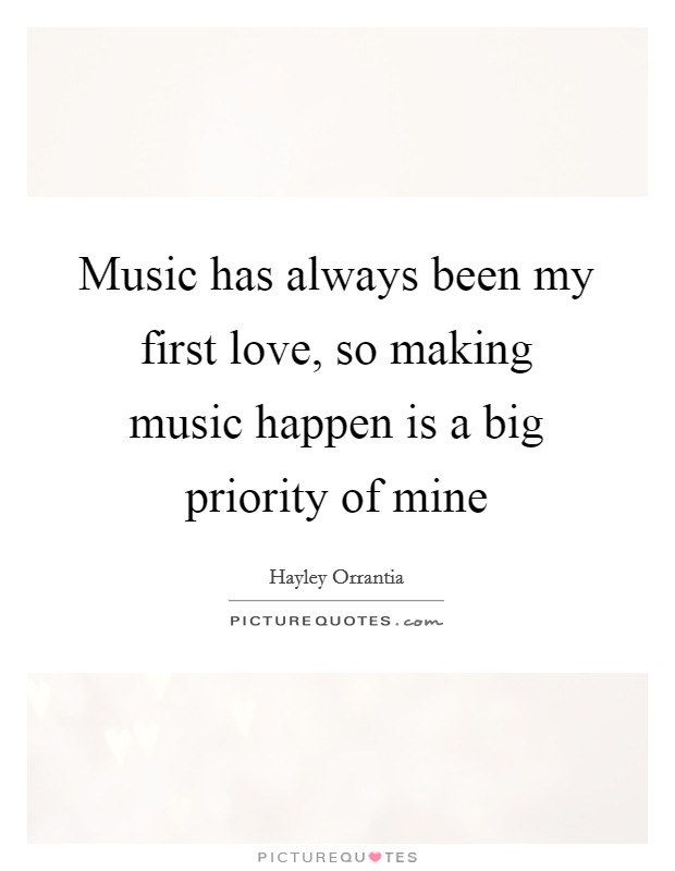 Music has always been my first love, so making music happen is a big priority of mine Picture Quote #1