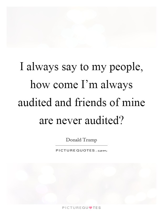 I always say to my people, how come I'm always audited and friends of mine are never audited? Picture Quote #1