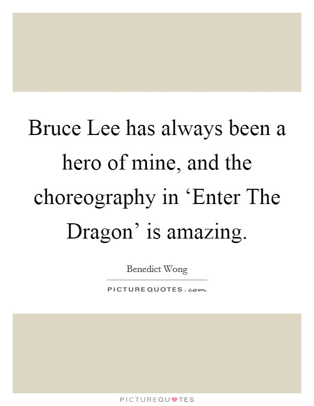 Bruce Lee has always been a hero of mine, and the choreography in 'Enter The Dragon' is amazing Picture Quote #1