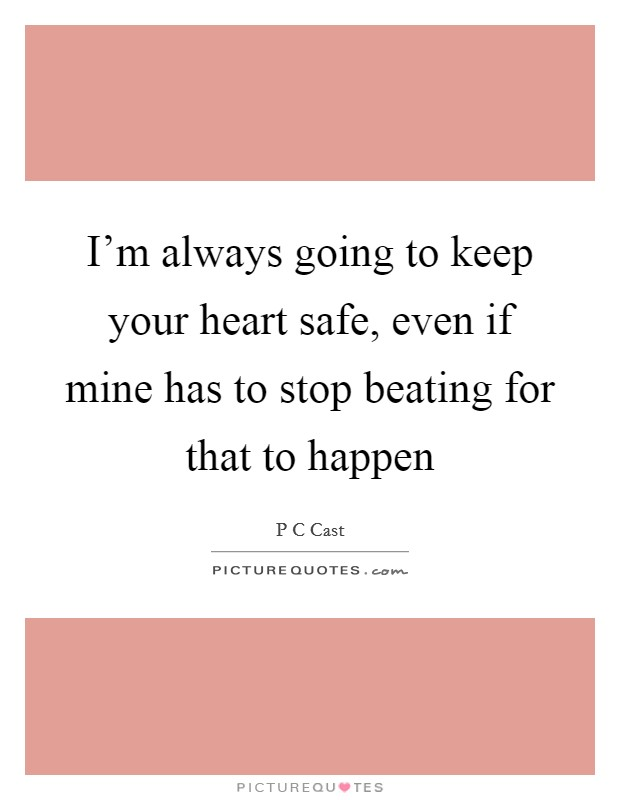 I'm always going to keep your heart safe, even if mine has to stop beating for that to happen Picture Quote #1