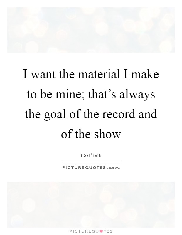 I want the material I make to be mine; that's always the goal of the record and of the show Picture Quote #1