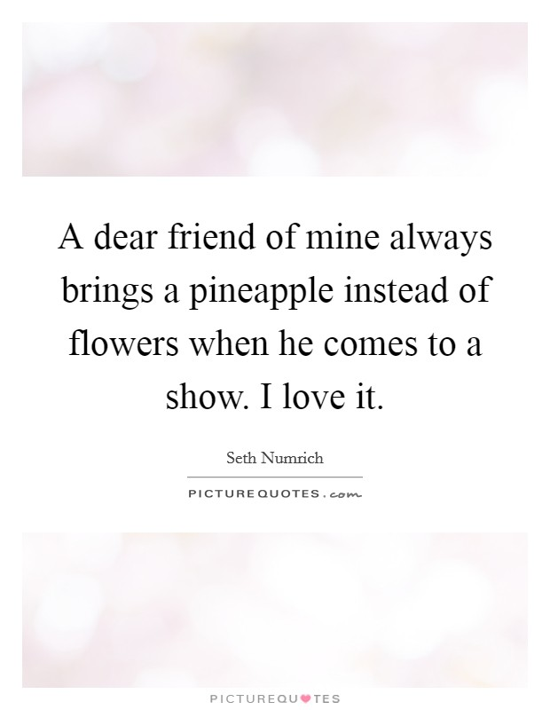 A dear friend of mine always brings a pineapple instead of flowers when he comes to a show. I love it Picture Quote #1