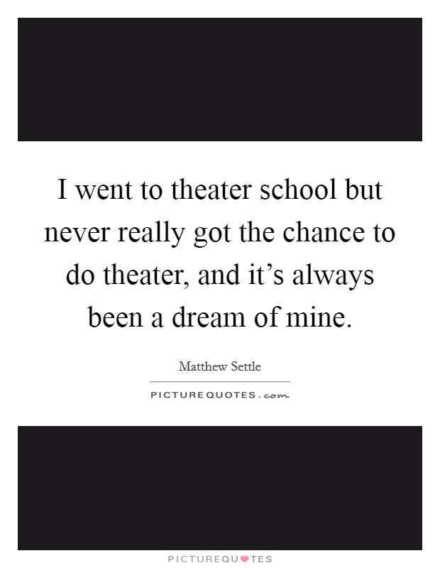 I went to theater school but never really got the chance to do theater, and it's always been a dream of mine Picture Quote #1