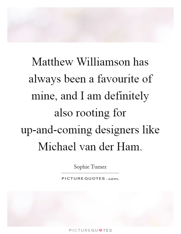 Matthew Williamson has always been a favourite of mine, and I am definitely also rooting for up-and-coming designers like Michael van der Ham Picture Quote #1