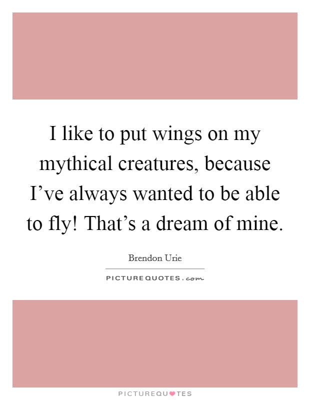 I like to put wings on my mythical creatures, because I've always wanted to be able to fly! That's a dream of mine Picture Quote #1