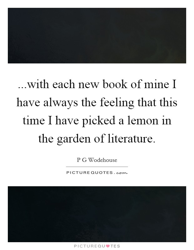 ...with each new book of mine I have always the feeling that this time I have picked a lemon in the garden of literature Picture Quote #1