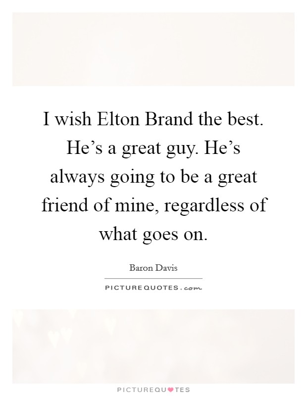 I wish Elton Brand the best. He's a great guy. He's always going to be a great friend of mine, regardless of what goes on Picture Quote #1