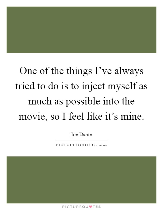 One of the things I've always tried to do is to inject myself as much as possible into the movie, so I feel like it's mine Picture Quote #1
