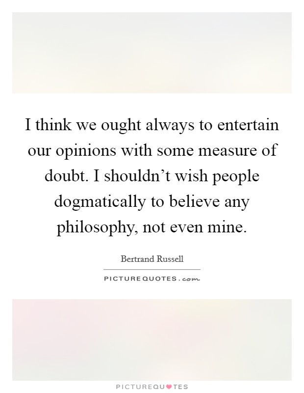 I think we ought always to entertain our opinions with some measure of doubt. I shouldn't wish people dogmatically to believe any philosophy, not even mine Picture Quote #1