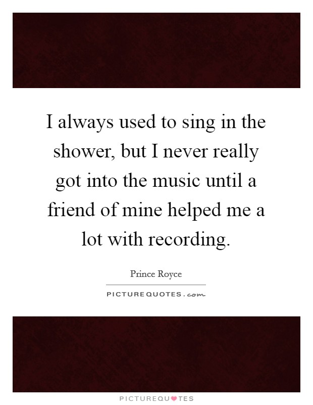 I always used to sing in the shower, but I never really got into the music until a friend of mine helped me a lot with recording Picture Quote #1