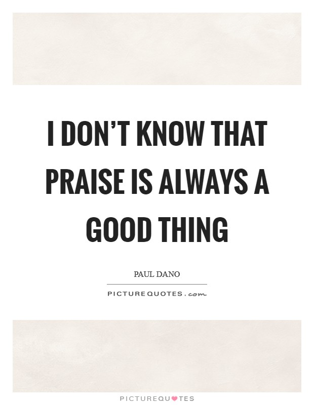 I don't know that praise is always a good thing Picture Quote #1
