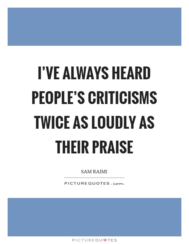 I've always heard people's criticisms twice as loudly as their praise Picture Quote #1