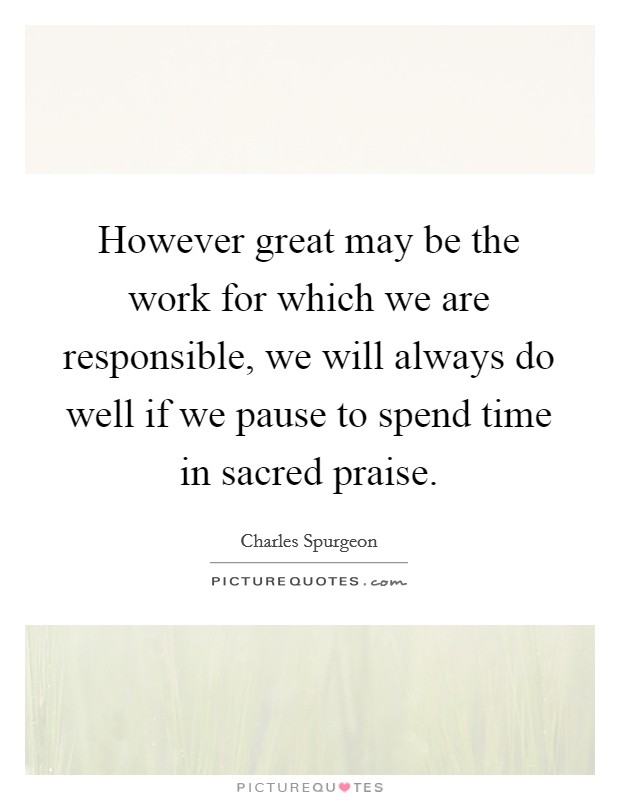 However great may be the work for which we are responsible, we will always do well if we pause to spend time in sacred praise Picture Quote #1