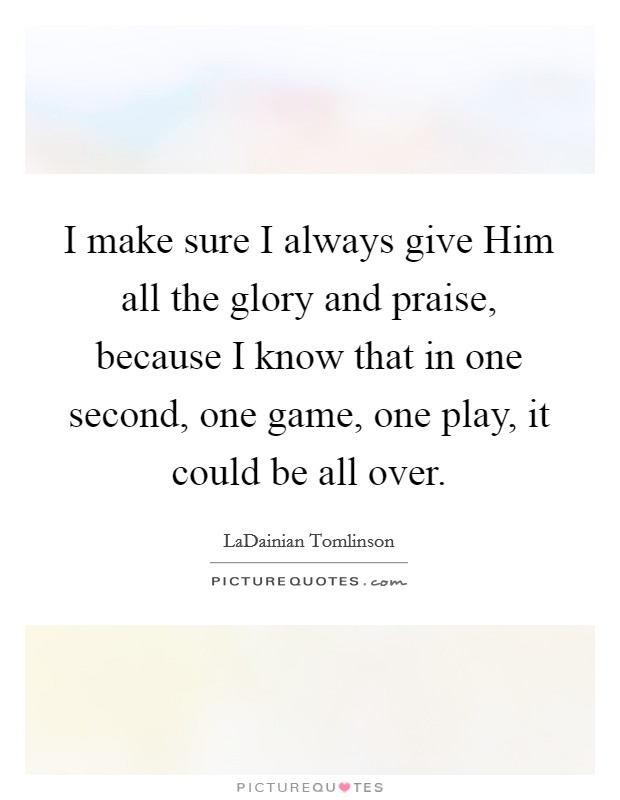 I make sure I always give Him all the glory and praise, because I know that in one second, one game, one play, it could be all over Picture Quote #1