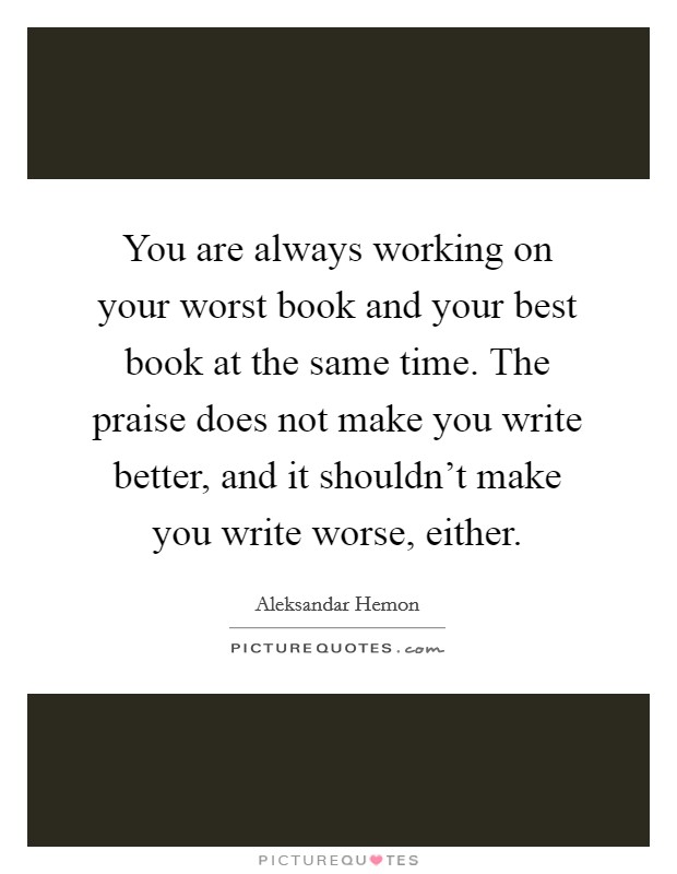 You are always working on your worst book and your best book at the same time. The praise does not make you write better, and it shouldn't make you write worse, either Picture Quote #1