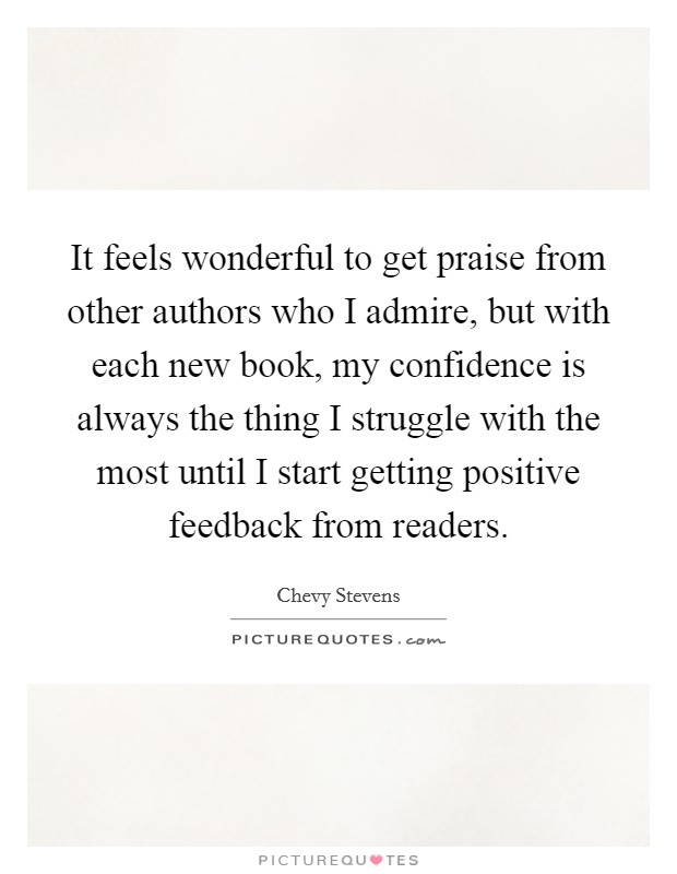 It feels wonderful to get praise from other authors who I admire, but with each new book, my confidence is always the thing I struggle with the most until I start getting positive feedback from readers Picture Quote #1