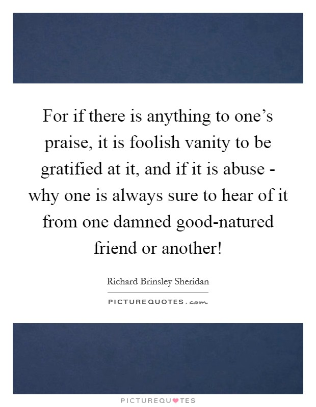 For if there is anything to one's praise, it is foolish vanity to be gratified at it, and if it is abuse - why one is always sure to hear of it from one damned good-natured friend or another! Picture Quote #1