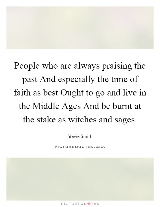 People who are always praising the past And especially the time of faith as best Ought to go and live in the Middle Ages And be burnt at the stake as witches and sages Picture Quote #1