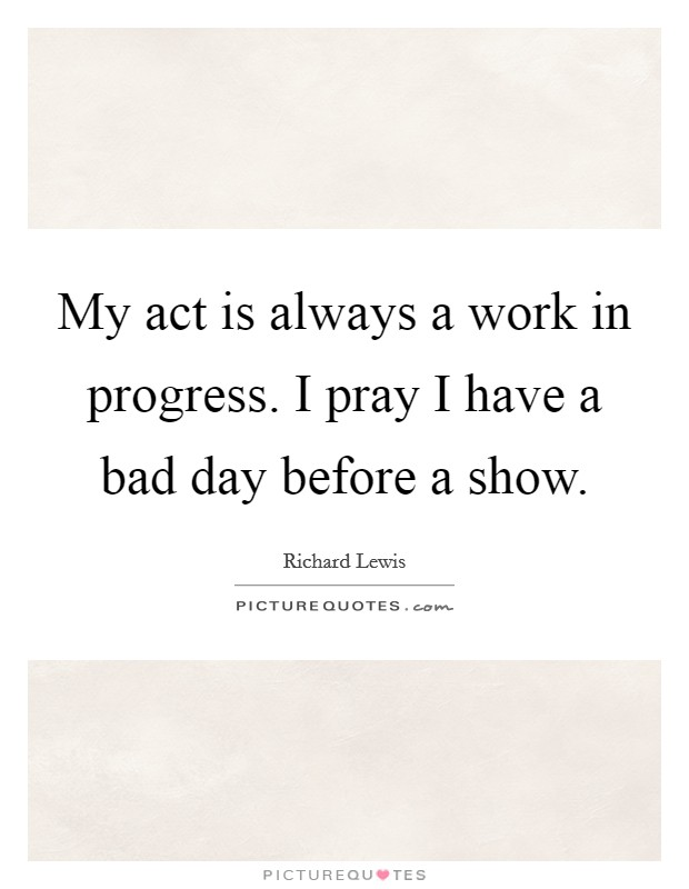 My act is always a work in progress. I pray I have a bad day before a show Picture Quote #1