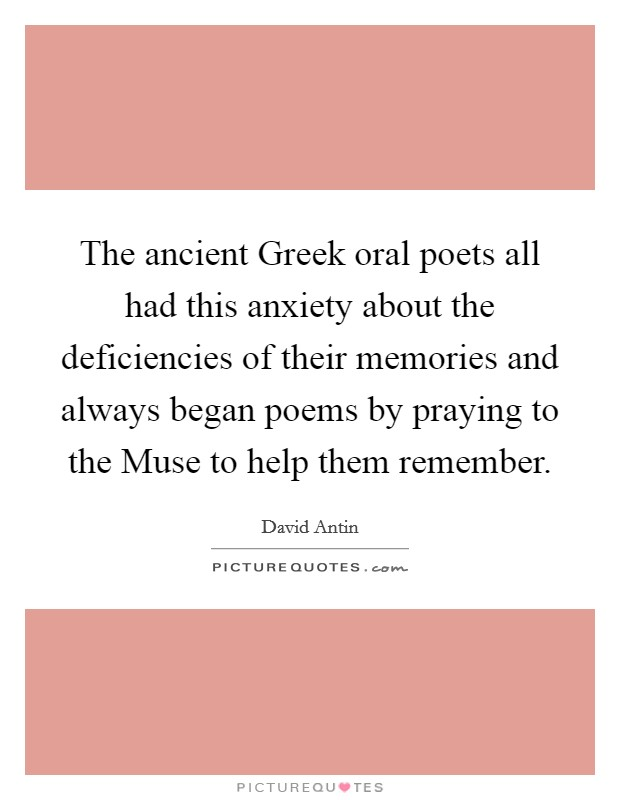 The ancient Greek oral poets all had this anxiety about the deficiencies of their memories and always began poems by praying to the Muse to help them remember Picture Quote #1