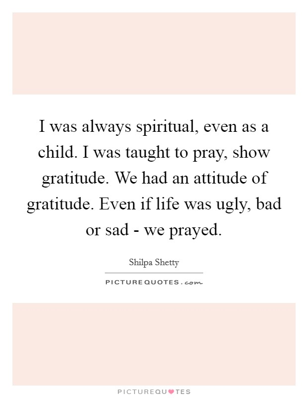I was always spiritual, even as a child. I was taught to pray, show gratitude. We had an attitude of gratitude. Even if life was ugly, bad or sad - we prayed Picture Quote #1