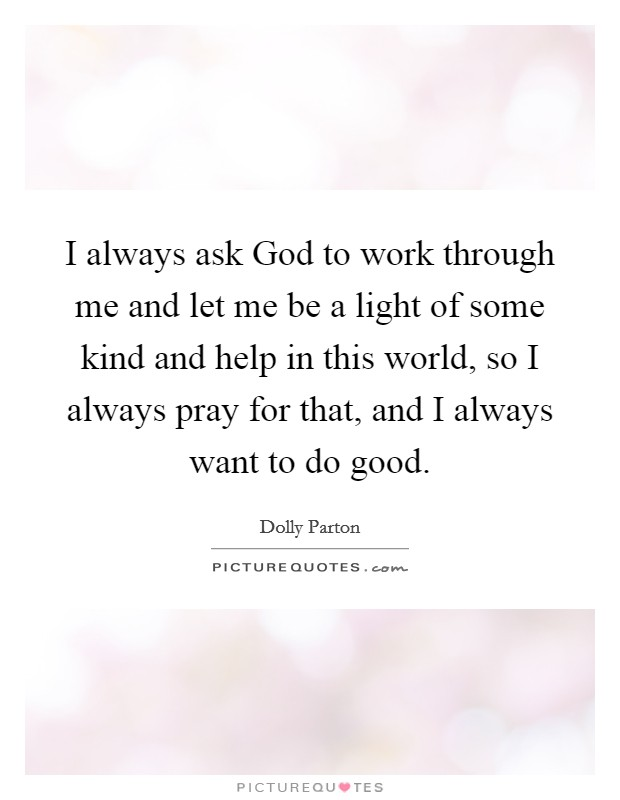I always ask God to work through me and let me be a light of some kind and help in this world, so I always pray for that, and I always want to do good Picture Quote #1