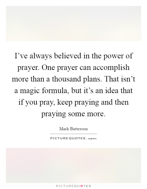 I've always believed in the power of prayer. One prayer can accomplish more than a thousand plans. That isn't a magic formula, but it's an idea that if you pray, keep praying and then praying some more Picture Quote #1